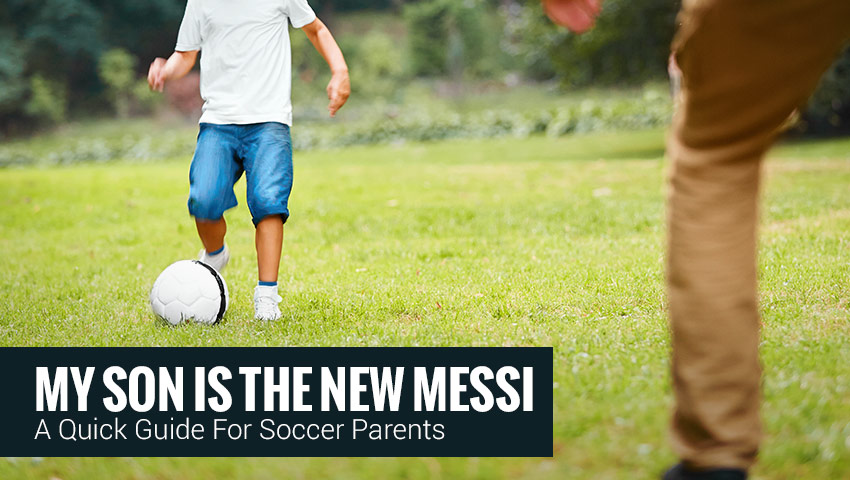 My Son Is The New Messi – A Quick Guide For Soccer Parents